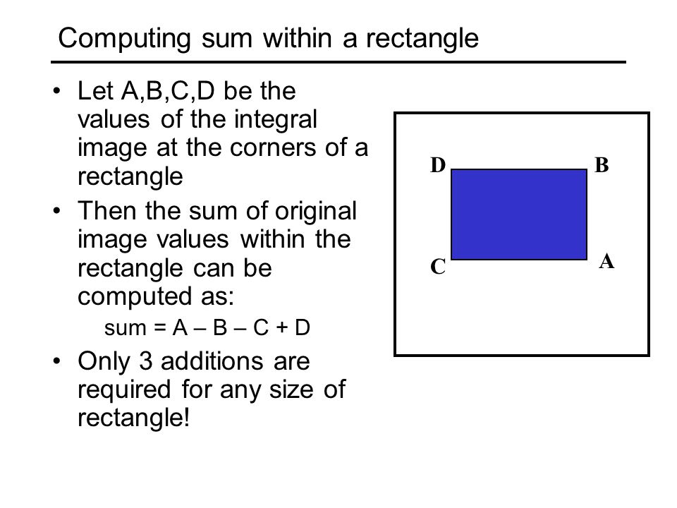 Computing sum within a rectangle Let A,B,C,D be the values of the integral image at the corners of a rectangle Then the sum of original image values within the rectangle can be computed as: sum = A – B – C + D Only 3 additions are required for any size of rectangle.