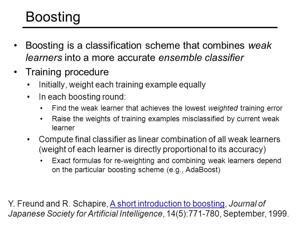 Boosting Boosting is a classification scheme that combines weak learners into a more accurate ensemble classifier Training procedure Initially, weight each training example equally In each boosting round: Find the weak learner that achieves the lowest weighted training error Raise the weights of training examples misclassified by current weak learner Compute final classifier as linear combination of all weak learners (weight of each learner is directly proportional to its accuracy) Exact formulas for re-weighting and combining weak learners depend on the particular boosting scheme (e.g., AdaBoost) Y.