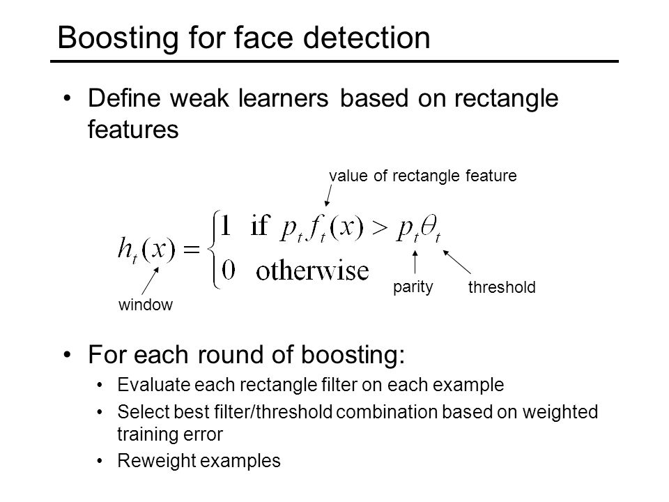 Boosting for face detection Define weak learners based on rectangle features For each round of boosting: Evaluate each rectangle filter on each example Select best filter/threshold combination based on weighted training error Reweight examples window value of rectangle feature parity threshold
