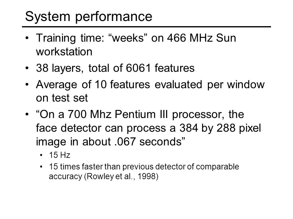 System performance Training time: weeks on 466 MHz Sun workstation 38 layers, total of 6061 features Average of 10 features evaluated per window on test set On a 700 Mhz Pentium III processor, the face detector can process a 384 by 288 pixel image in about.067 seconds 15 Hz 15 times faster than previous detector of comparable accuracy (Rowley et al., 1998)