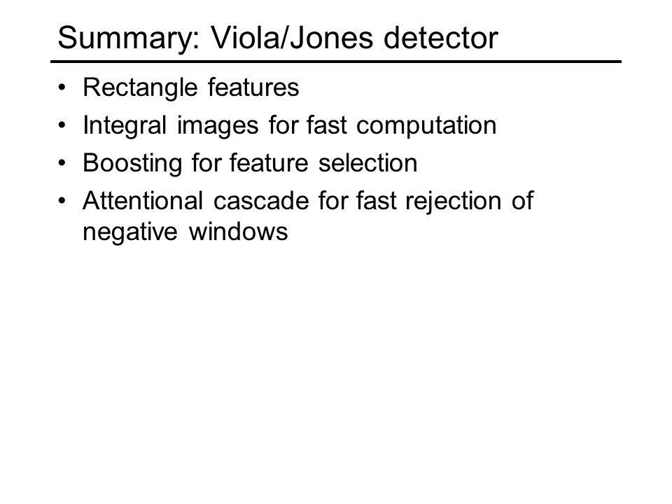Summary: Viola/Jones detector Rectangle features Integral images for fast computation Boosting for feature selection Attentional cascade for fast rejection of negative windows