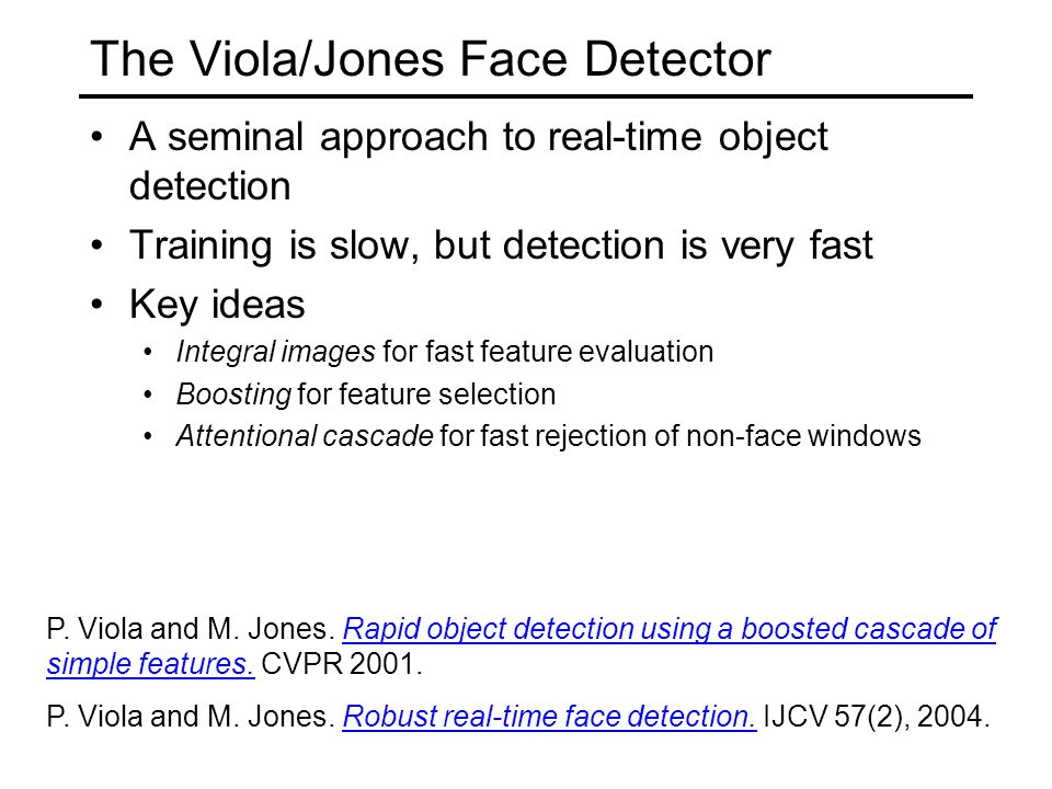 The Viola/Jones Face Detector A seminal approach to real-time object detection Training is slow, but detection is very fast Key ideas Integral images for fast feature evaluation Boosting for feature selection Attentional cascade for fast rejection of non-face windows P.