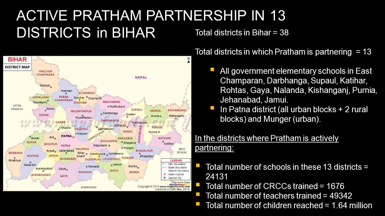 ACTIVE PRATHAM PARTNERSHIP IN 13 DISTRICTS in BIHAR Total districts in Bihar = 38 Total districts in which Pratham is partnering = 13  All government elementary schools in East Champaran, Darbhanga, Supaul, Katihar, Rohtas, Gaya, Nalanda, Kishanganj, Purnia, Jehanabad, Jamui.