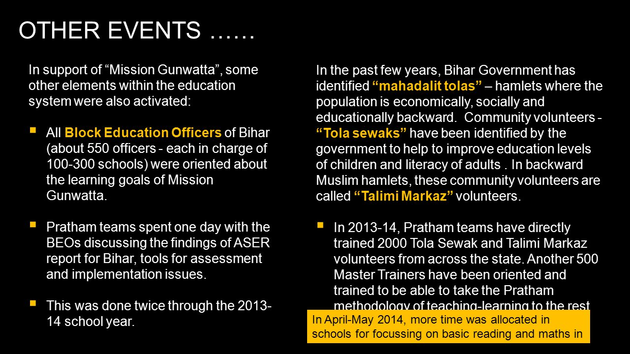 OTHER EVENTS …… In support of Mission Gunwatta , some other elements within the education system were also activated:  All Block Education Officers of Bihar (about 550 officers - each in charge of 100-300 schools) were oriented about the learning goals of Mission Gunwatta.