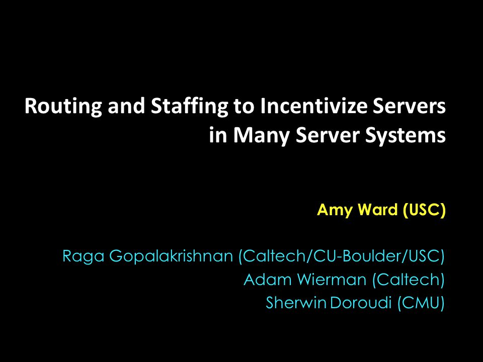 Routing and Staffing to Incentivize Servers in Many Server Systems Amy Ward (USC) Raga Gopalakrishnan (Caltech/CU-Boulder/USC) Adam Wierman (Caltech) Sherwin Doroudi (CMU)