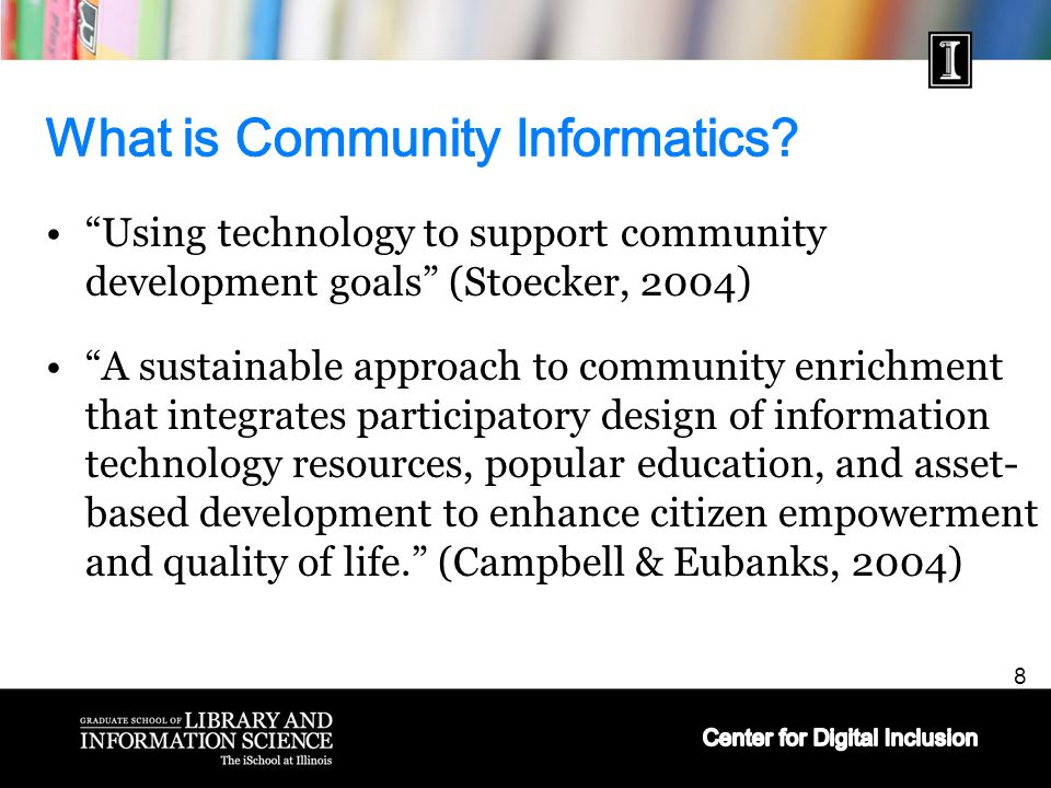 8 Using technology to support community development goals (Stoecker, 2004) A sustainable approach to community enrichment that integrates participatory design of information technology resources, popular education, and asset- based development to enhance citizen empowerment and quality of life. (Campbell & Eubanks, 2004)