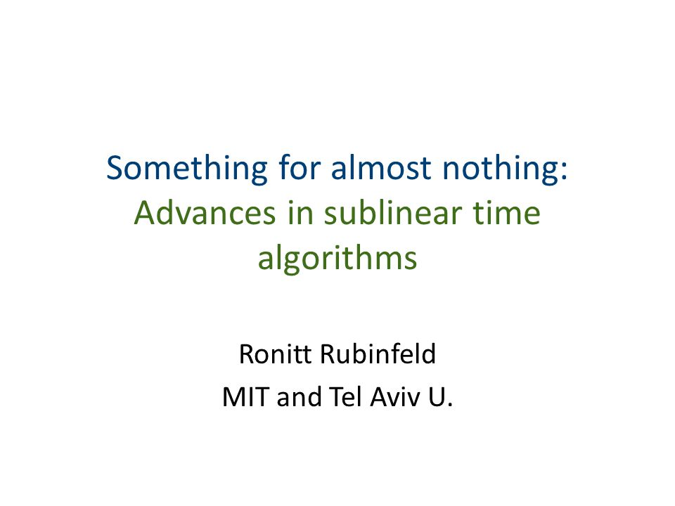 Something for almost nothing: Advances in sublinear time algorithms Ronitt Rubinfeld MIT and Tel Aviv U.