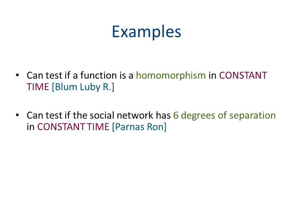 Examples Can test if a function is a homomorphism in CONSTANT TIME [Blum Luby R.] Can test if the social network has 6 degrees of separation in CONSTANT TIME [Parnas Ron]