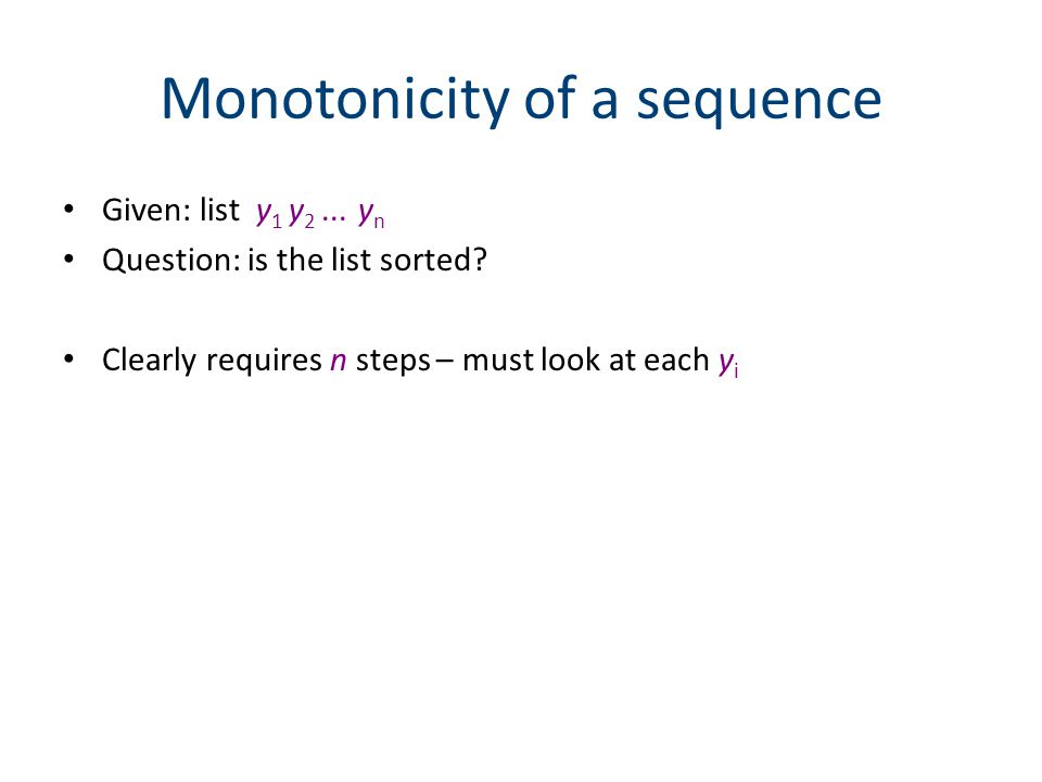 Monotonicity of a sequence Given: list y 1 y 2... y n Question: is the list sorted.
