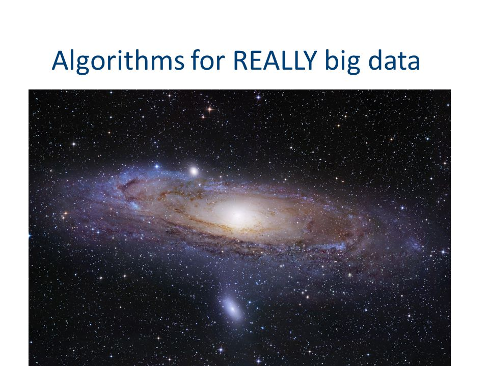 Algorithms for REALLY big data