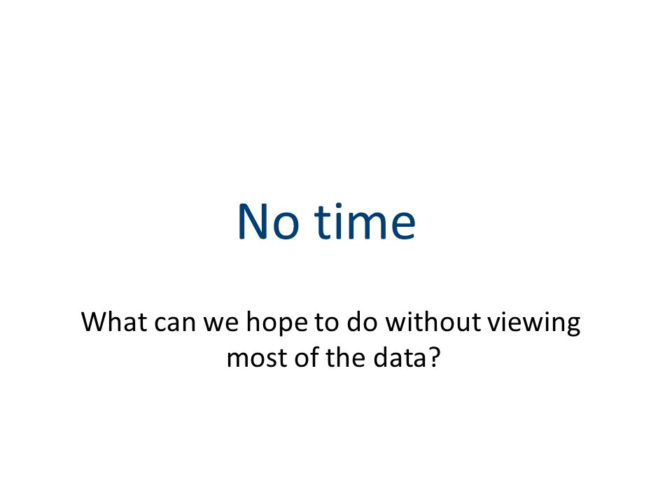 No time What can we hope to do without viewing most of the data