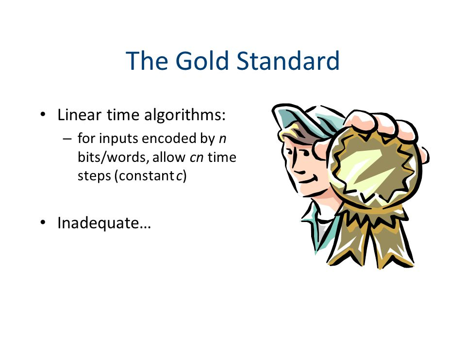 The Gold Standard Linear time algorithms: – for inputs encoded by n bits/words, allow cn time steps (constant c) Inadequate…