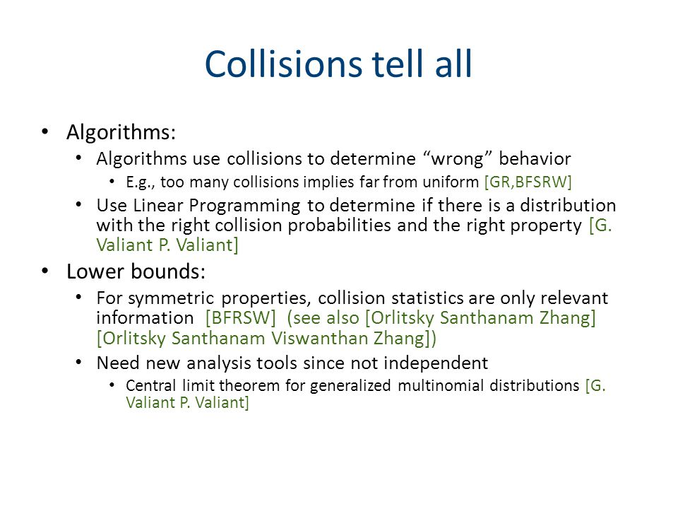 Collisions tell all Algorithms: Algorithms use collisions to determine wrong behavior E.g., too many collisions implies far from uniform [GR,BFSRW] Use Linear Programming to determine if there is a distribution with the right collision probabilities and the right property [G.