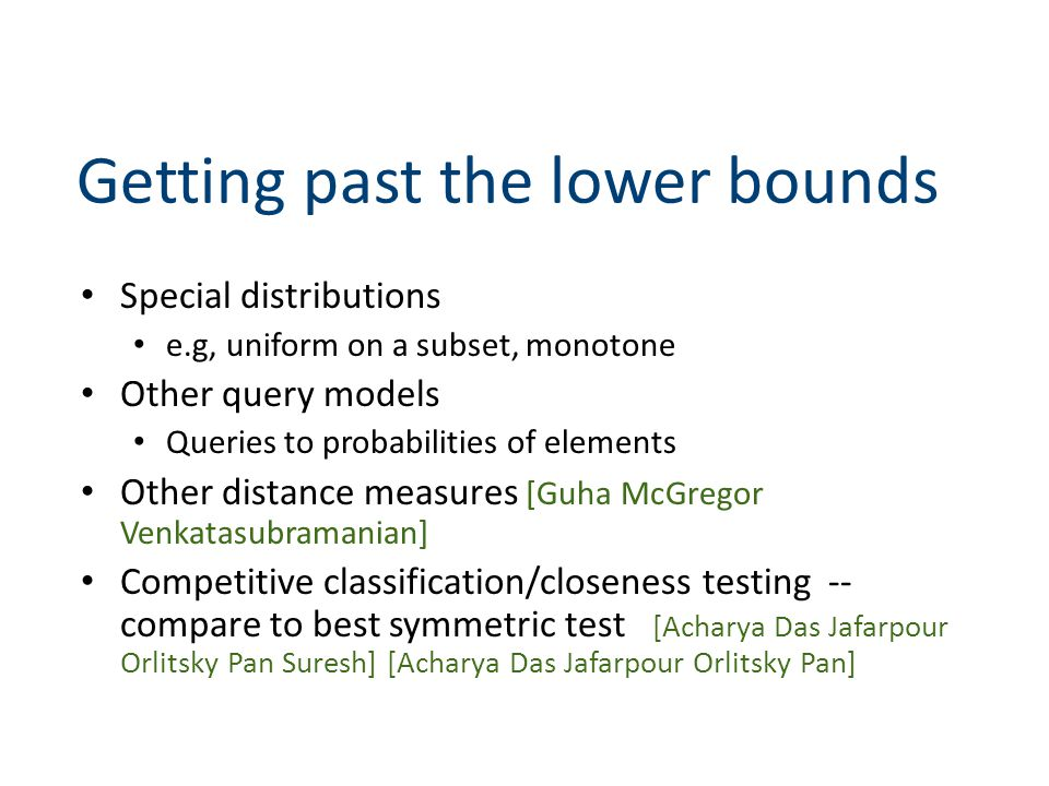 Getting past the lower bounds Special distributions e.g, uniform on a subset, monotone Other query models Queries to probabilities of elements Other distance measures [Guha McGregor Venkatasubramanian] Competitive classification/closeness testing -- compare to best symmetric test [Acharya Das Jafarpour Orlitsky Pan Suresh] [Acharya Das Jafarpour Orlitsky Pan]
