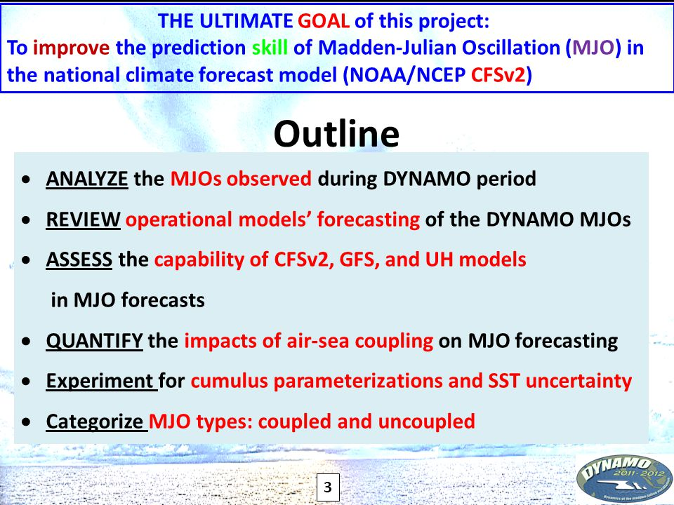3 THE ULTIMATE GOAL of this project: To improve the prediction skill of Madden-Julian Oscillation (MJO) in the national climate forecast model (NOAA/NCEP CFSv2)  ANALYZE the MJOs observed during DYNAMO period  REVIEW operational models' forecasting of the DYNAMO MJOs  ASSESS the capability of CFSv2, GFS, and UH models in MJO forecasts  QUANTIFY the impacts of air-sea coupling on MJO forecasting  Experiment for cumulus parameterizations and SST uncertainty  Categorize MJO types: coupled and uncoupled Outline