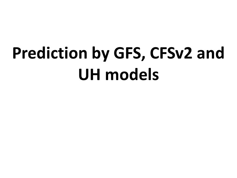 Prediction by GFS, CFSv2 and UH models