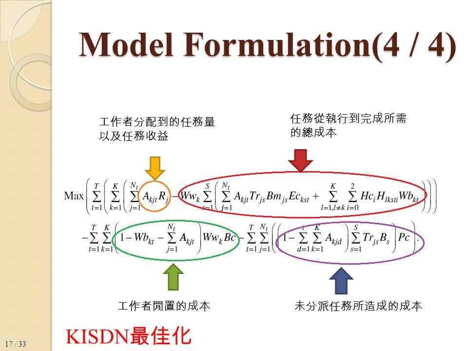 Model Formulation(4 / 4) 工作者分配到的任務量 以及任務收益 任務從執行到完成所需 的總成本 工作者閒置的成本未分派任務所造成的成本 KISDN 最佳化 17 / 33