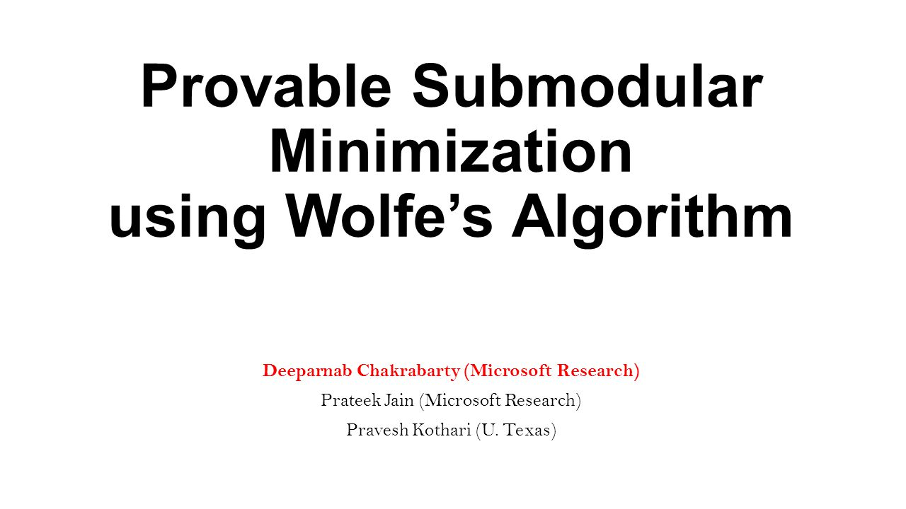 Provable Submodular Minimization using Wolfe's Algorithm Deeparnab Chakrabarty (Microsoft Research) Prateek Jain (Microsoft Research) Pravesh Kothari (U.