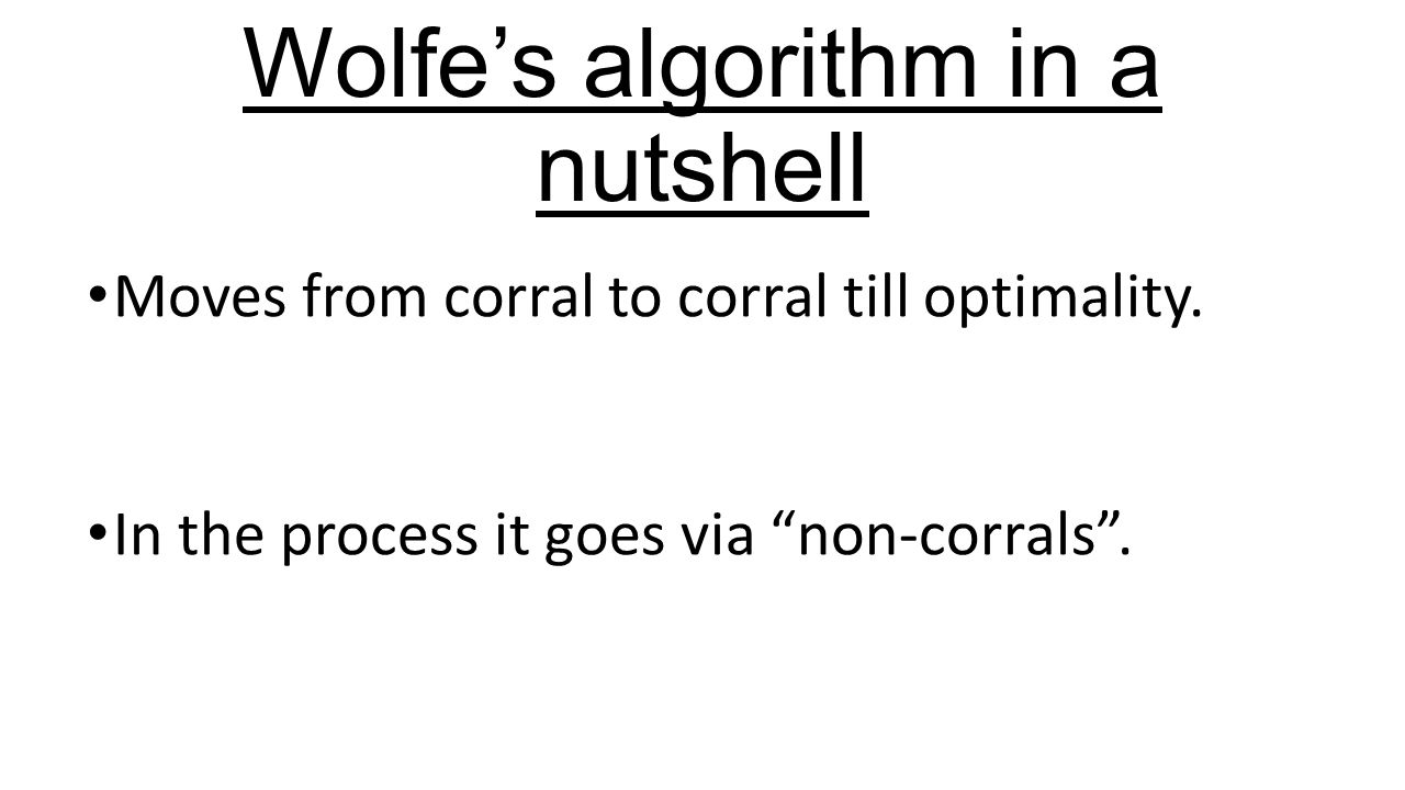 """Wolfe's algorithm in a nutshell Moves from corral to corral till optimality. In the process it goes via """"non-corrals""""."""