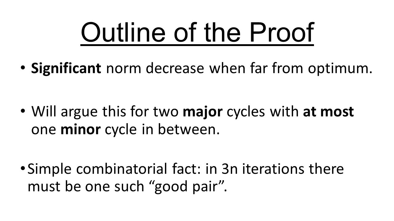 Outline of the Proof Significant norm decrease when far from optimum. Will argue this for two major cycles with at most one minor cycle in between. Si