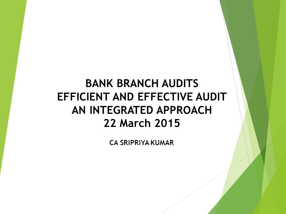 BANK BRANCH AUDITS EFFICIENT AND EFFECTIVE AUDIT AN INTEGRATED APPROACH 22 March 2015 CA SRIPRIYA KUMAR
