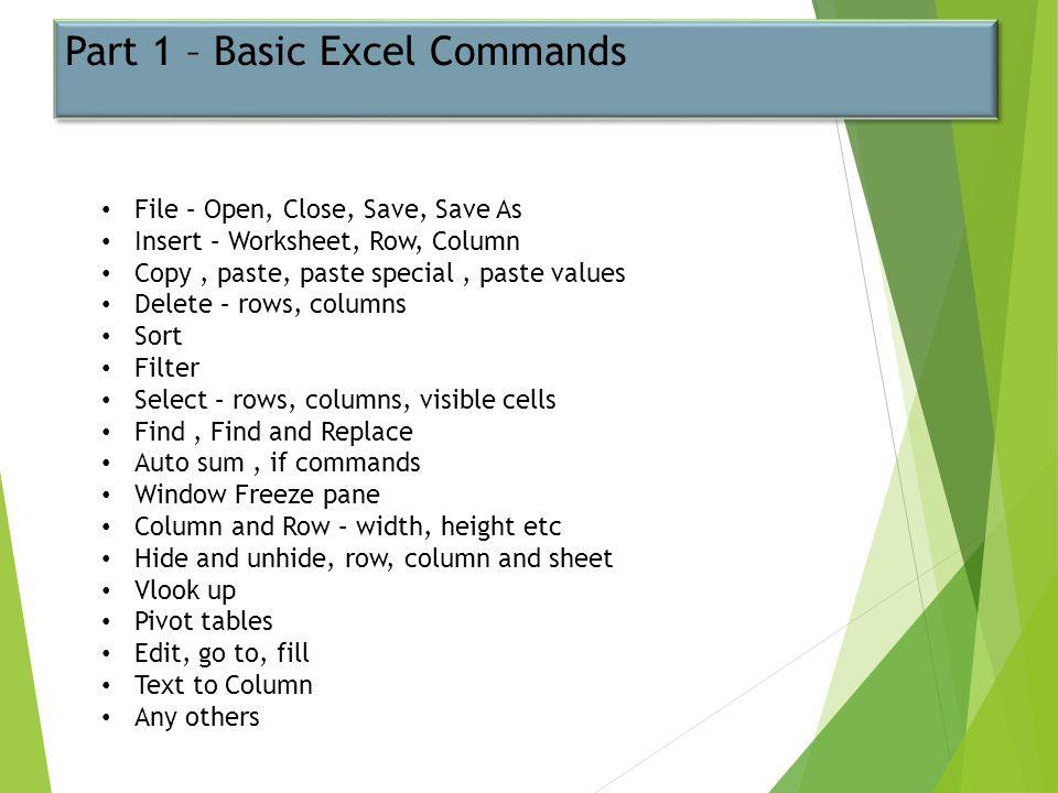 Part 1 – Basic Excel Commands File – Open, Close, Save, Save As Insert – Worksheet, Row, Column Copy, paste, paste special, paste values Delete – rows