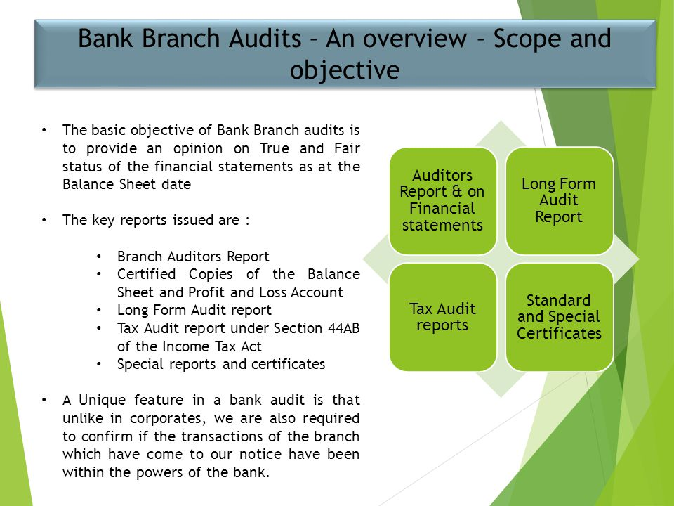 Bank Branch Audits – An overview – Scope and objective The basic objective of Bank Branch audits is to provide an opinion on True and Fair status of t