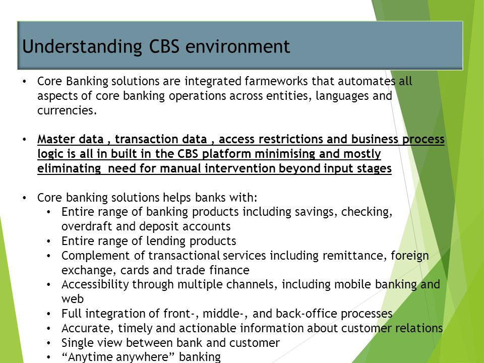 Understanding CBS environment Core Banking solutions are integrated farmeworks that automates all aspects of core banking operations across entities,