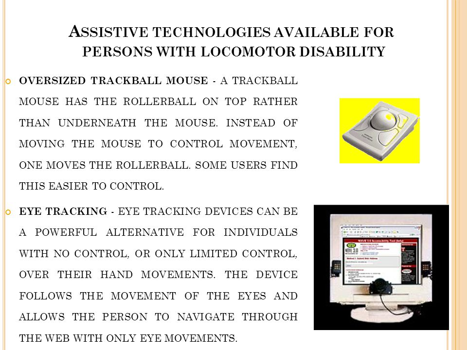 A SSISTIVE TECHNOLOGIES AVAILABLE FOR PERSONS WITH LOCOMOTOR DISABILITY OVERSIZED TRACKBALL MOUSE - A TRACKBALL MOUSE HAS THE ROLLERBALL ON TOP RATHER