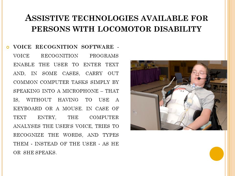 A SSISTIVE TECHNOLOGIES AVAILABLE FOR PERSONS WITH LOCOMOTOR DISABILITY VOICE RECOGNITION SOFTWARE - VOICE RECOGNITION PROGRAMS ENABLE THE USER TO ENT