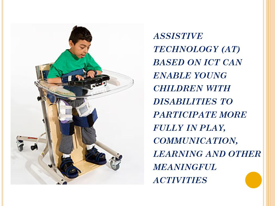 ASSISTIVE TECHNOLOGY (AT) BASED ON ICT CAN ENABLE YOUNG CHILDREN WITH DISABILITIES TO PARTICIPATE MORE FULLY IN PLAY, COMMUNICATION, LEARNING AND OTHE