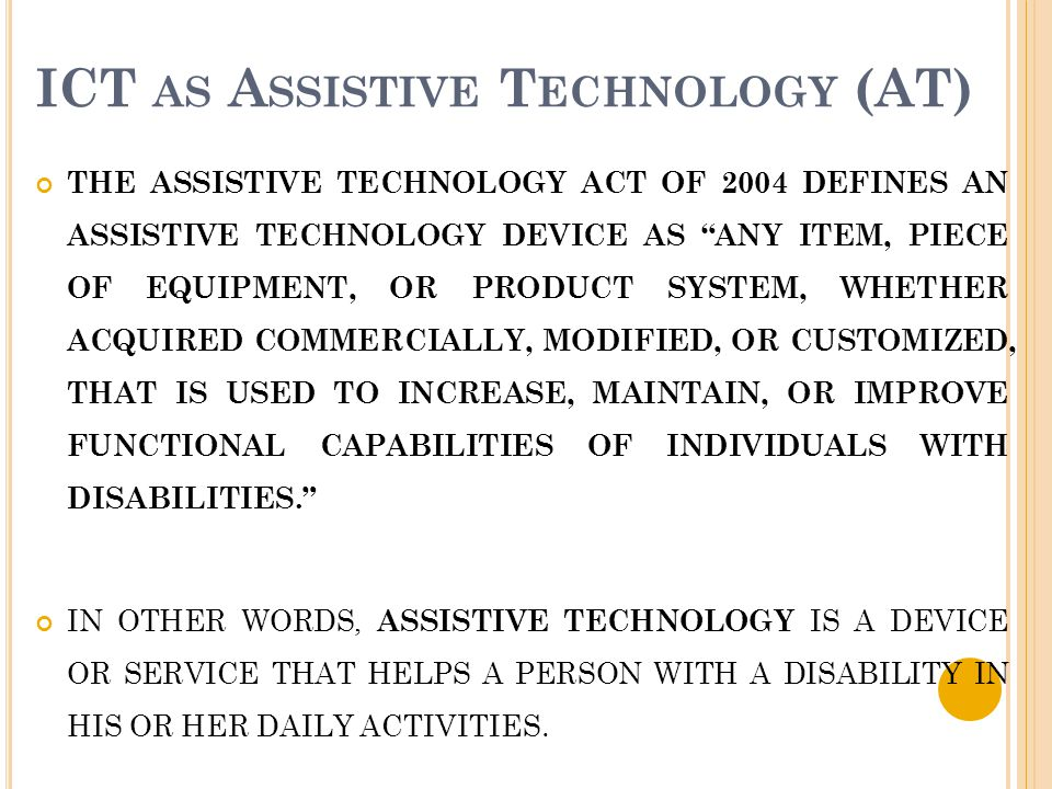 "ICT AS A SSISTIVE T ECHNOLOGY (AT) THE ASSISTIVE TECHNOLOGY ACT OF 2004 DEFINES AN ASSISTIVE TECHNOLOGY DEVICE AS ""ANY ITEM, PIECE OF EQUIPMENT, OR PR"
