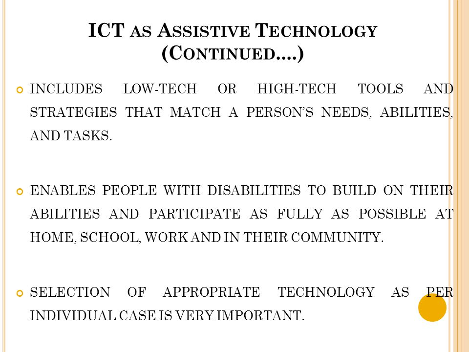 ICT AS A SSISTIVE T ECHNOLOGY (C ONTINUED....) INCLUDES LOW-TECH OR HIGH-TECH TOOLS AND STRATEGIES THAT MATCH A PERSON'S NEEDS, ABILITIES, AND TASKS.