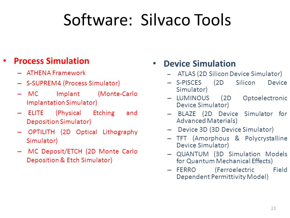 Software: Silvaco Tools 23 Device Simulation – ATLAS (2D Silicon Device Simulator) – S-PISCES (2D Silicon Device Simulator) – LUMINOUS (2D Optoelectronic Device Simulator) – BLAZE (2D Device Simulator for Advanced Materials) – Device 3D (3D Device Simulator) – TFT (Amorphous & Polycrystalline Device Simulator) – QUANTUM (3D Simulation Models for Quantum Mechanical Effects) – FERRO (Ferroelectric Field Dependent Permittivity Model) Process Simulation – ATHENA Framework – S-SUPREM4 (Process Simulator) – MC Implant (Monte-Carlo Implantation Simulator) – ELITE (Physical Etching and Deposition Simulator) – OPTILITH (2D Optical Lithography Simulator) – MC Deposit/ETCH (2D Monte Carlo Deposition & Etch Simulator)