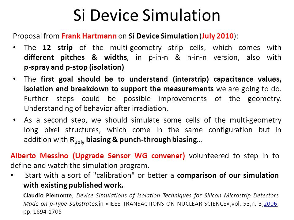 Proposal from Frank Hartmann on Si Device Simulation (July 2010): The 12 strip of the multi-geometry strip cells, which comes with different pitches & widths, in p-in-n & n-in-n version, also with p-spray and p-stop (isolation) The first goal should be to understand (interstrip) capacitance values, isolation and breakdown to support the measurements we are going to do.