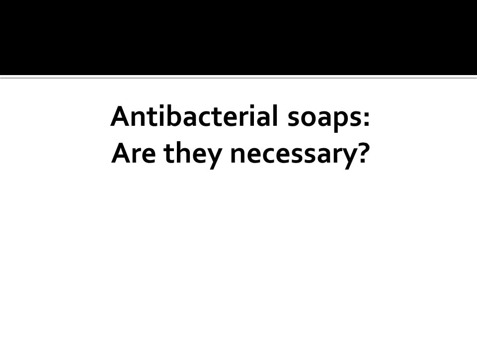 Antibacterial soaps: Are they necessary