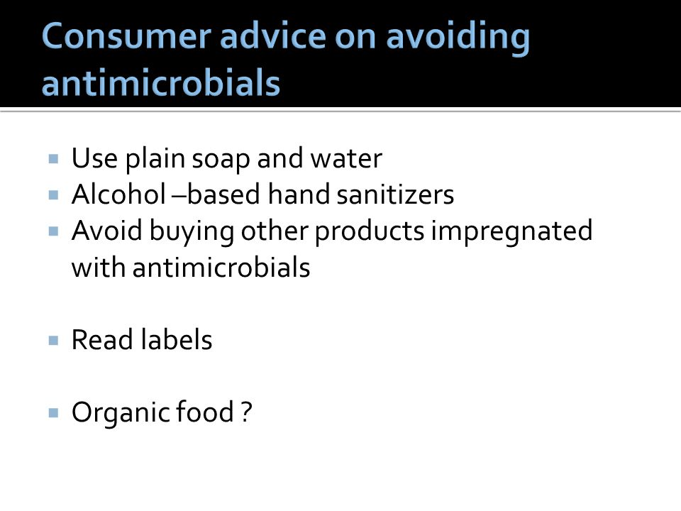  Use plain soap and water  Alcohol –based hand sanitizers  Avoid buying other products impregnated with antimicrobials  Read labels  Organic food