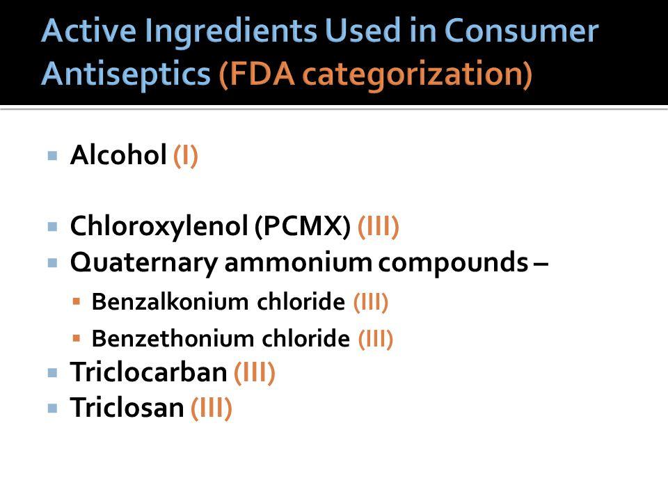  Alcohol (I)  Chloroxylenol (PCMX) (III)  Quaternary ammonium compounds –  Benzalkonium chloride (III)  Benzethonium chloride (III)  Triclocarban (III)  Triclosan (III)