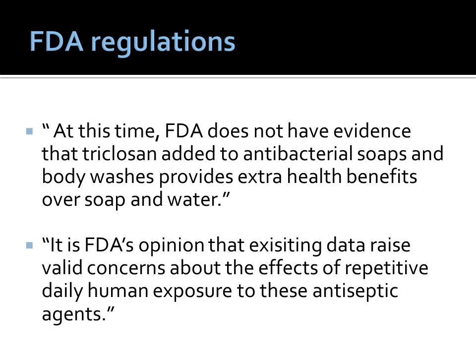  At this time, FDA does not have evidence that triclosan added to antibacterial soaps and body washes provides extra health benefits over soap and water.  It is FDA's opinion that exisiting data raise valid concerns about the effects of repetitive daily human exposure to these antiseptic agents.