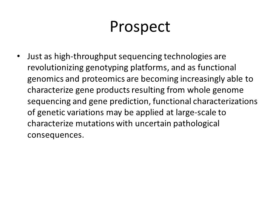 Prospect Just as high-throughput sequencing technologies are revolutionizing genotyping platforms, and as functional genomics and proteomics are becoming increasingly able to characterize gene products resulting from whole genome sequencing and gene prediction, functional characterizations of genetic variations may be applied at large-scale to characterize mutations with uncertain pathological consequences.