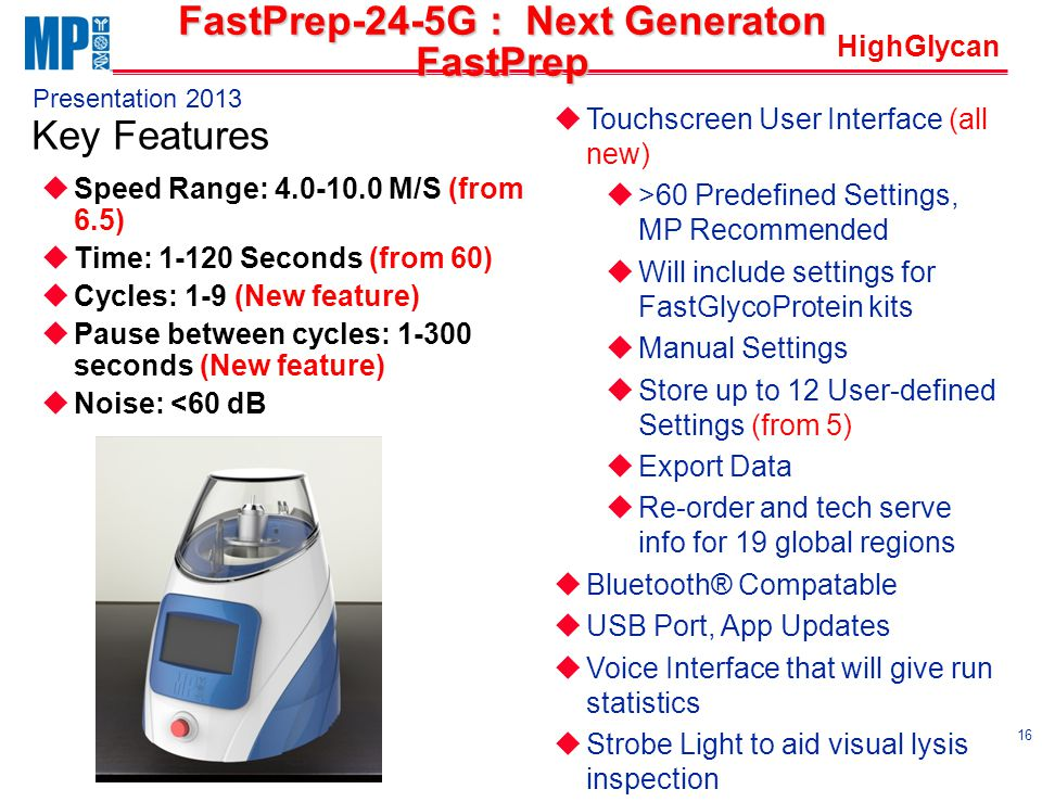 HighGlycan Presentation 2013 Key Features 16 FastPrep-24-5G : Next Generaton FastPrep uSpeed Range: 4.0-10.0 M/S (from 6.5) uTime: 1-120 Seconds (from 60) uCycles: 1-9 (New feature) uPause between cycles: 1-300 seconds (New feature) uNoise: <60 dB uTouchscreen User Interface (all new) u>60 Predefined Settings, MP Recommended uWill include settings for FastGlycoProtein kits uManual Settings uStore up to 12 User-defined Settings (from 5) uExport Data uRe-order and tech serve info for 19 global regions uBluetooth® Compatable uUSB Port, App Updates uVoice Interface that will give run statistics uStrobe Light to aid visual lysis inspection