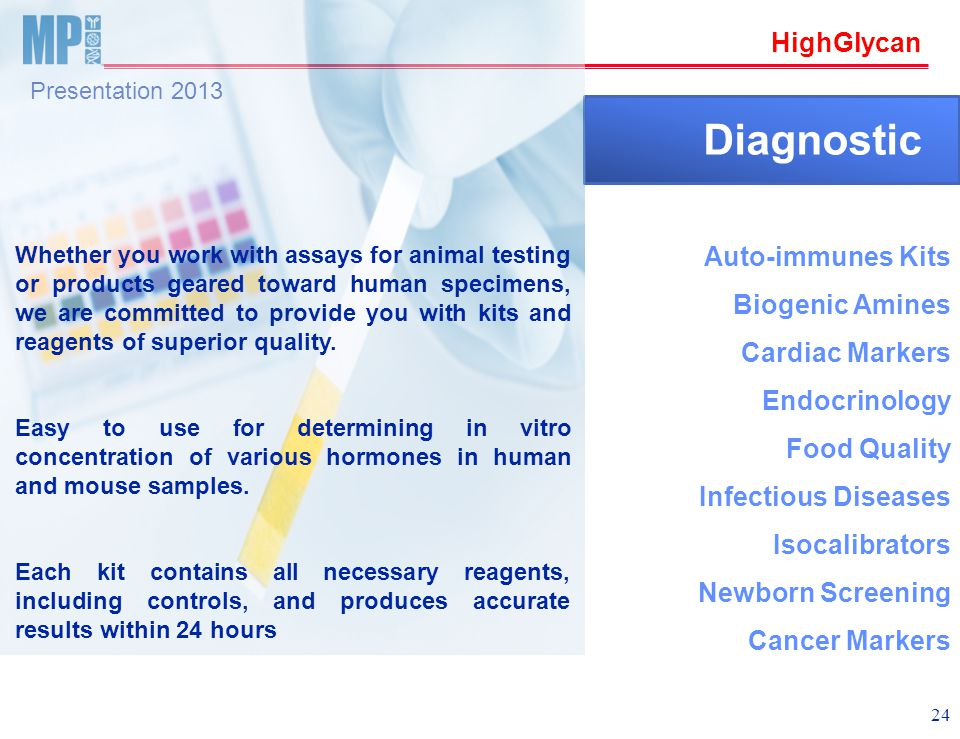 HighGlycan Presentation 2013 24 Diagnostic Whether you work with assays for animal testing or products geared toward human specimens, we are committed to provide you with kits and reagents of superior quality.