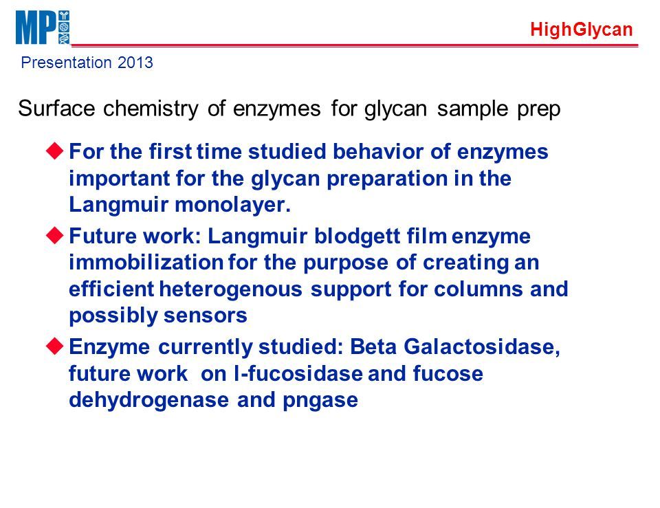 HighGlycan Presentation 2013 Fucose Dehydrogenase, Fucosidase and PNGase surface chemistry work  Currently working on souricing/ recombinant expression of Fucose Dehydrogenase, L-Fucosidase and PNGase  Lanngmuir, Langmuir Blodgett studies  individual enzymes  Enzyme mixtures  Practical applications:  Enzyme mixture for glycan release in the form of  Heterogenous catalysis / immobilized sample prep labware  Secondary outcome: MP Bio will be able to provide low cost supply of high  purity enzymes and enzyme mixtures once the expression is established
