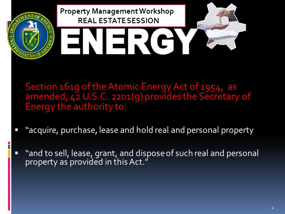 Property Management Workshop REAL ESTATE SESSION 1 Section 161g of the Atomic Energy Act of 1954, as amended, 42 U.S.C. 2201(g) provides the Secretary