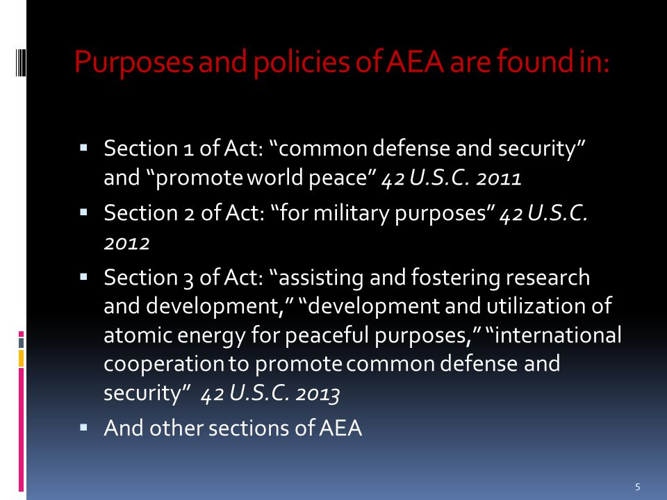 "Purposes and policies of AEA are found in:  Section 1 of Act: ""common defense and security"" and ""promote world peace"" 42 U.S.C. 2011  Section 2 of A"