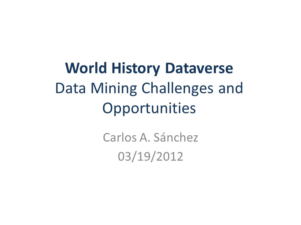 World History Dataverse Data Mining Challenges and Opportunities Carlos A. Sánchez 03/19/2012