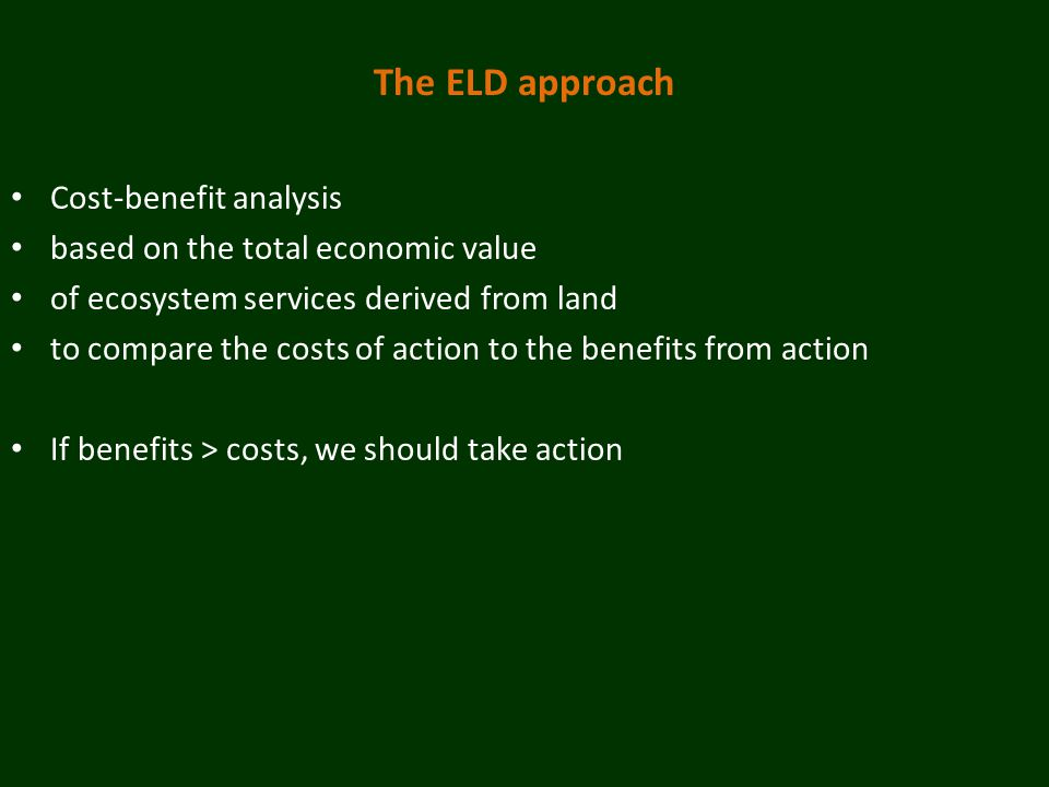 The ELD approach Cost-benefit analysis based on the total economic value of ecosystem services derived from land to compare the costs of action to the benefits from action If benefits > costs, we should take action