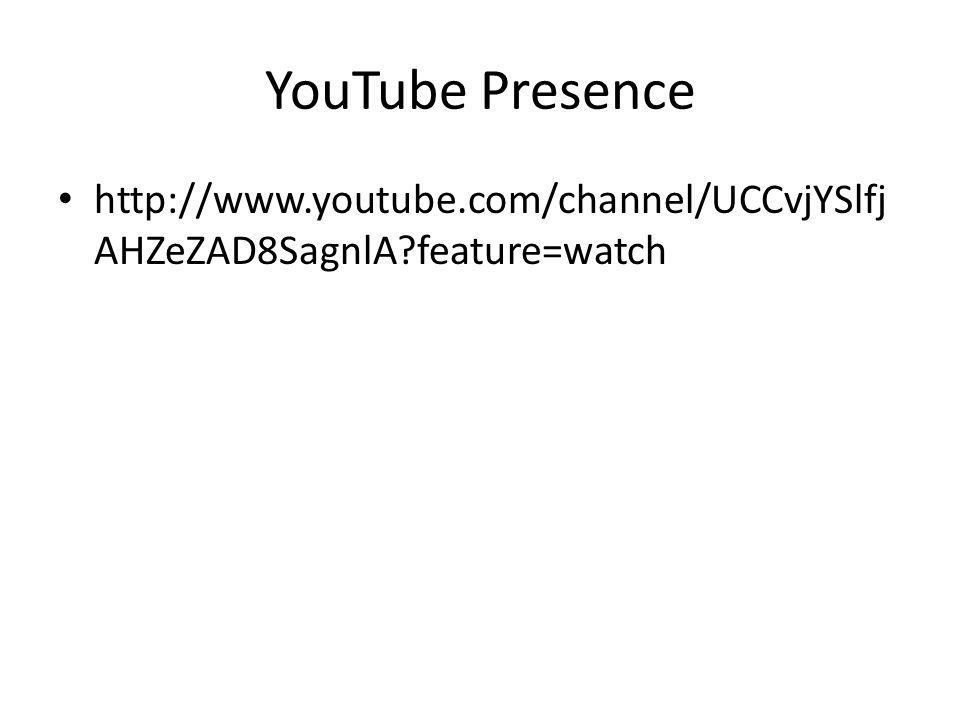 YouTube Presence http://www.youtube.com/channel/UCCvjYSlfj AHZeZAD8SagnlA?feature=watch