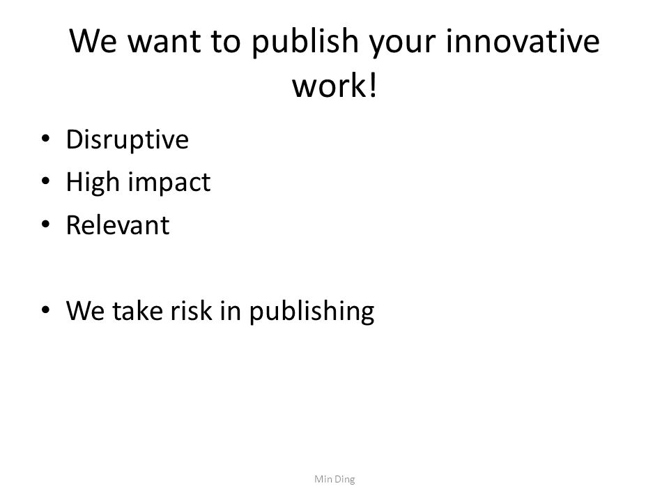 We want to publish your innovative work! Disruptive High impact Relevant We take risk in publishing Min Ding