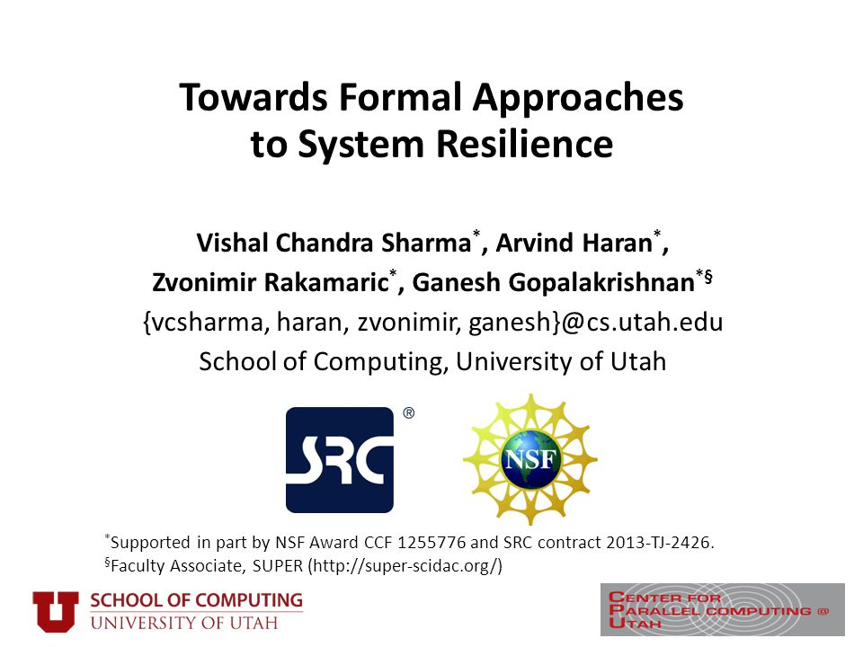 Towards Formal Approaches to System Resilience Vishal Chandra Sharma *, Arvind Haran *, Zvonimir Rakamaric *, Ganesh Gopalakrishnan *§ {vcsharma, haran, zvonimir, ganesh}@cs.utah.edu School of Computing, University of Utah * Supported in part by NSF Award CCF 1255776 and SRC contract 2013-TJ-2426.
